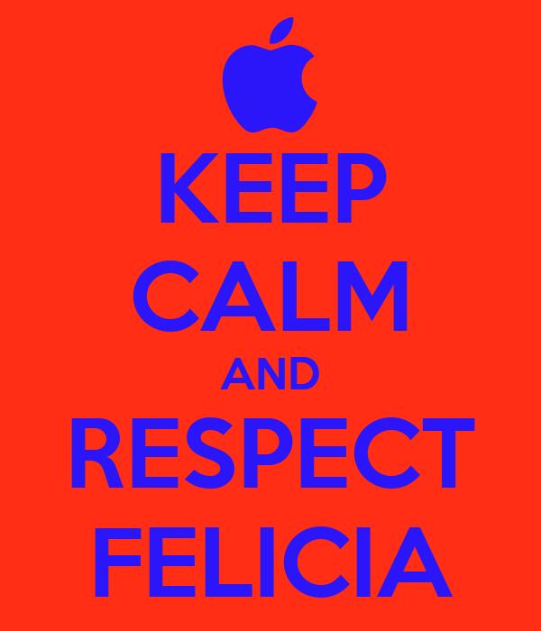 KEEP CALM AND RESPECT FELICIA