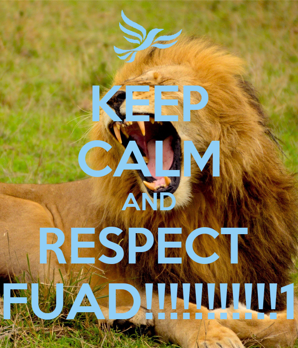 KEEP CALM AND RESPECT  FUAD!!!!!!!!!!!1