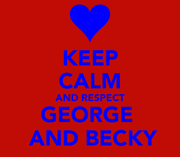 KEEP CALM AND RESPECT GEORGE   AND BECKY
