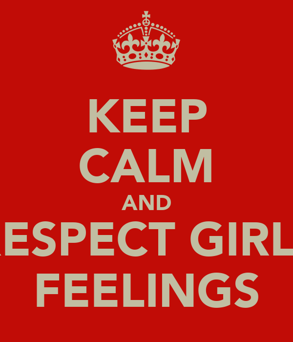 KEEP CALM AND RESPECT GIRLS FEELINGS