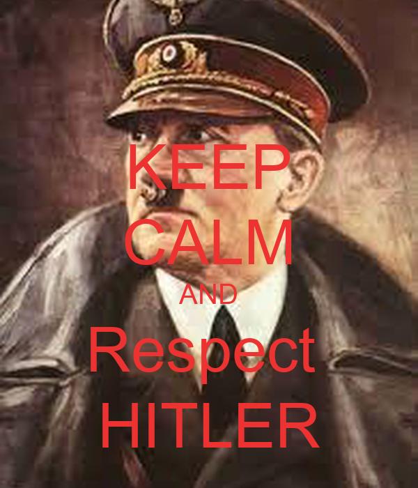 KEEP CALM AND Respect  HITLER