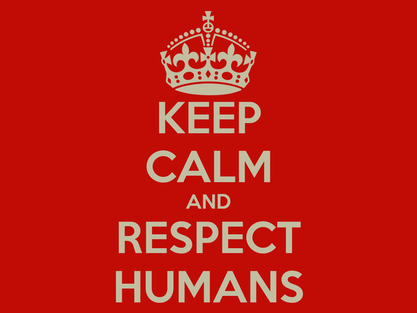 KEEP CALM AND RESPECT HUMANS