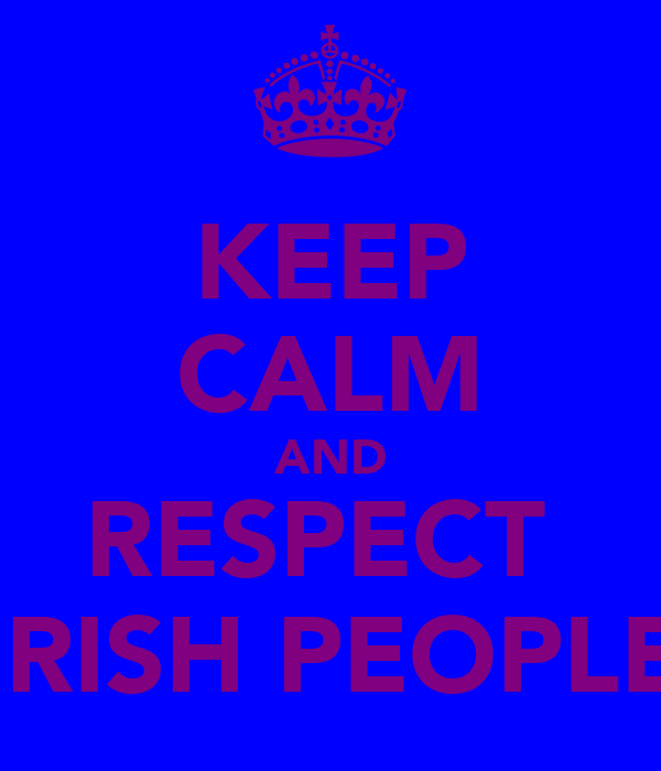 KEEP CALM AND RESPECT  IRISH PEOPLE