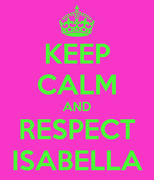 KEEP CALM AND RESPECT ISABELLA