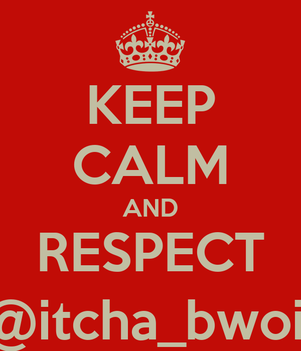 KEEP CALM AND RESPECT @itcha_bwoii