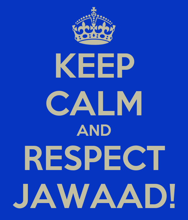 KEEP CALM AND RESPECT JAWAAD!