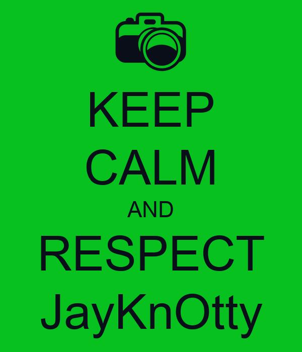 KEEP CALM AND RESPECT JayKnOtty