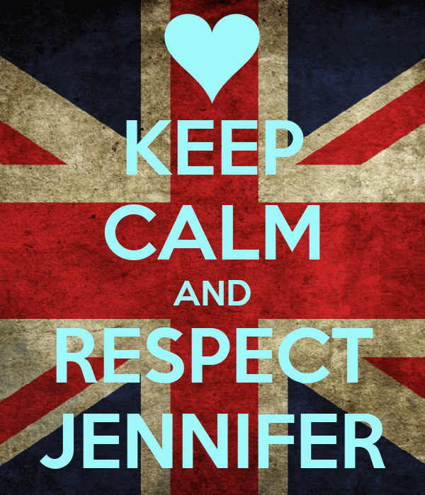 KEEP CALM AND RESPECT JENNIFER