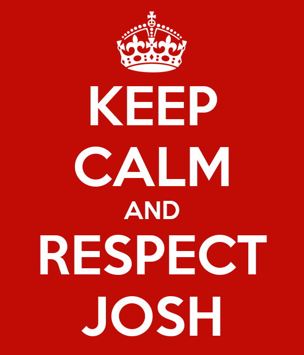 KEEP CALM AND RESPECT JOSH