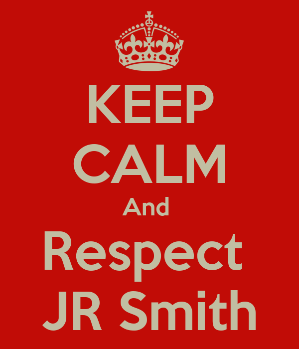 KEEP CALM And  Respect  JR Smith