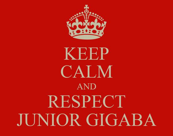 KEEP CALM AND RESPECT JUNIOR GIGABA
