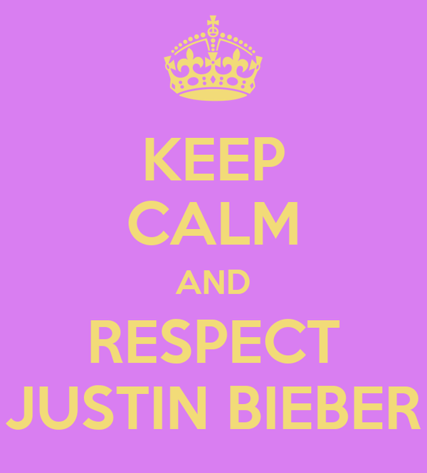 KEEP CALM AND RESPECT JUSTIN BIEBER