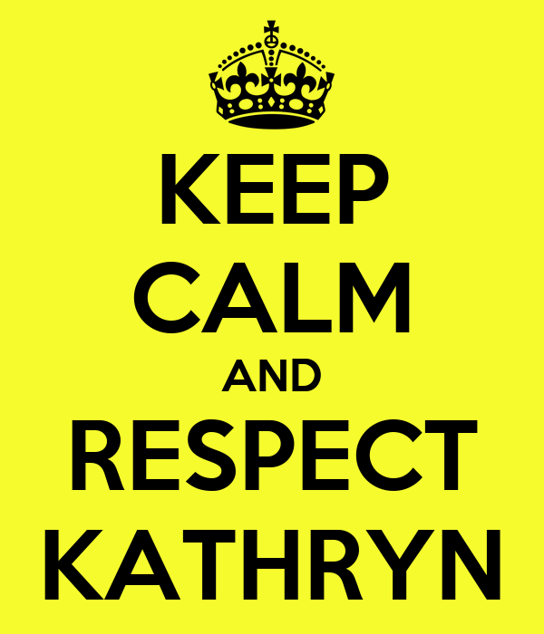 KEEP CALM AND RESPECT KATHRYN