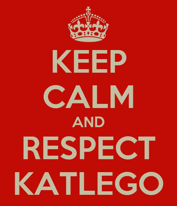 KEEP CALM AND RESPECT KATLEGO