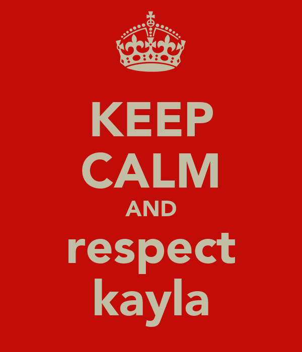 KEEP CALM AND respect kayla