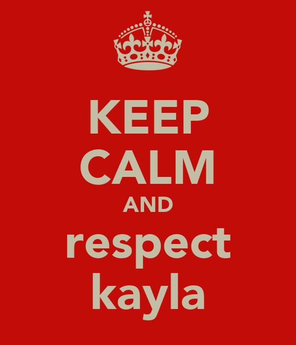 KEEP CALM AND respect kayla
