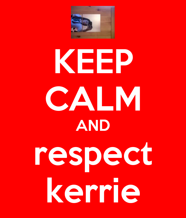 KEEP CALM AND respect kerrie