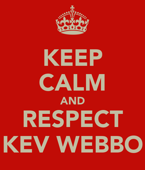KEEP CALM AND RESPECT KEV WEBBO