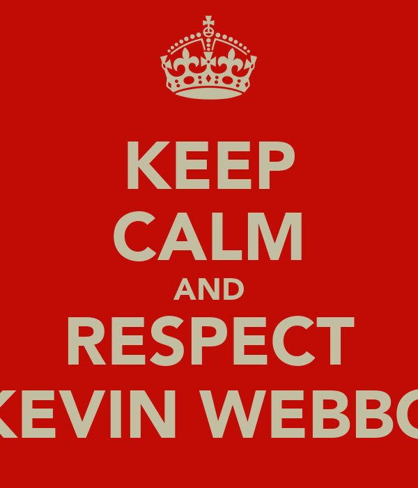 KEEP CALM AND RESPECT KEVIN WEBBO