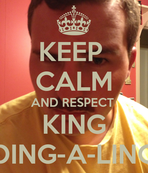 KEEP  CALM AND RESPECT  KING DING-A-LING