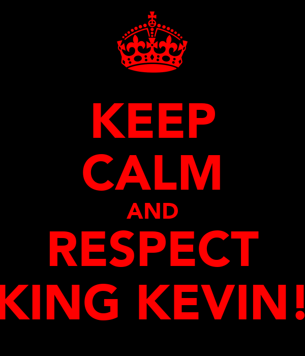 KEEP CALM AND RESPECT KING KEVIN!