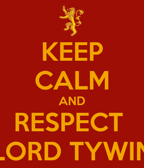 KEEP CALM AND RESPECT  LORD TYWIN