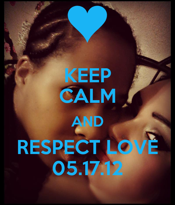 KEEP CALM AND RESPECT LOVE 05.17.12