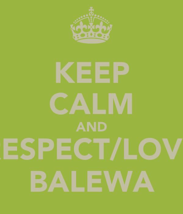 KEEP CALM AND RESPECT/LOVE BALEWA