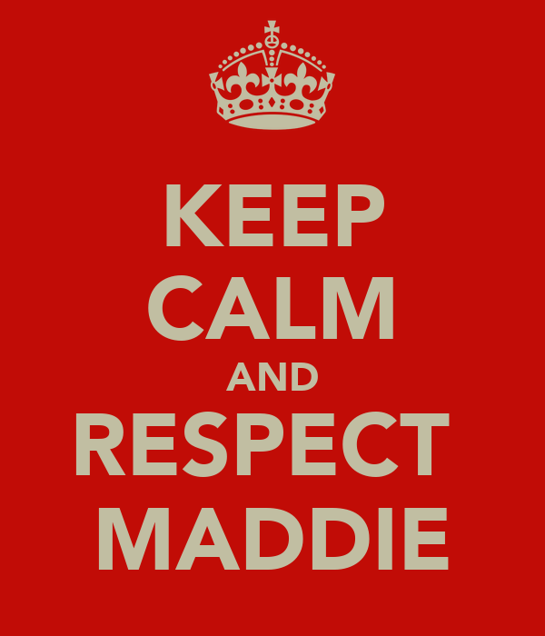 KEEP CALM AND RESPECT  MADDIE