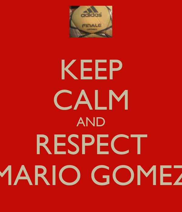KEEP CALM AND RESPECT MARIO GOMEZ