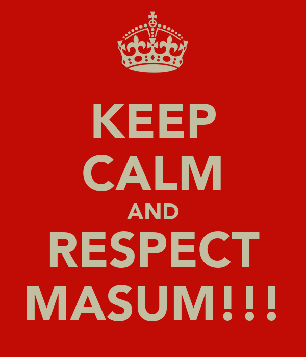 KEEP CALM AND RESPECT MASUM!!!
