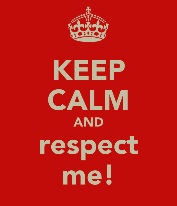 KEEP CALM AND respect me!