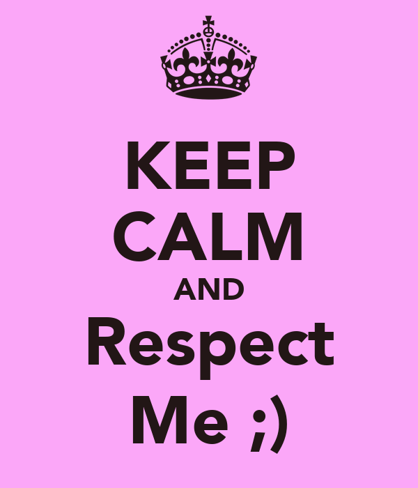 KEEP CALM AND Respect Me ;)