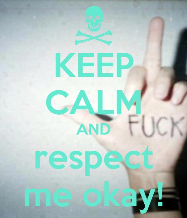 KEEP CALM AND respect me okay!