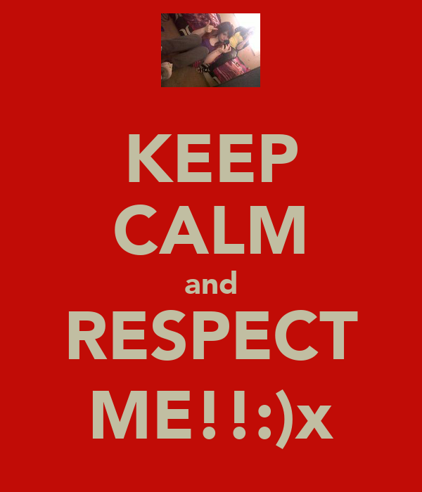 KEEP CALM and RESPECT ME!!:)x