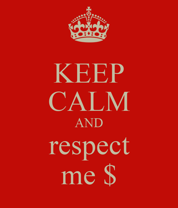 KEEP CALM AND respect me $