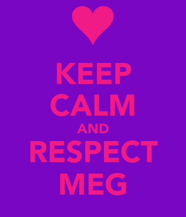 KEEP CALM AND RESPECT MEG