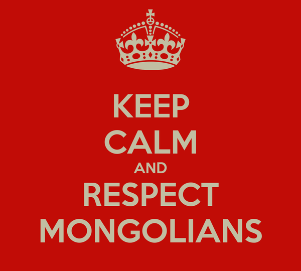 KEEP CALM AND RESPECT MONGOLIANS