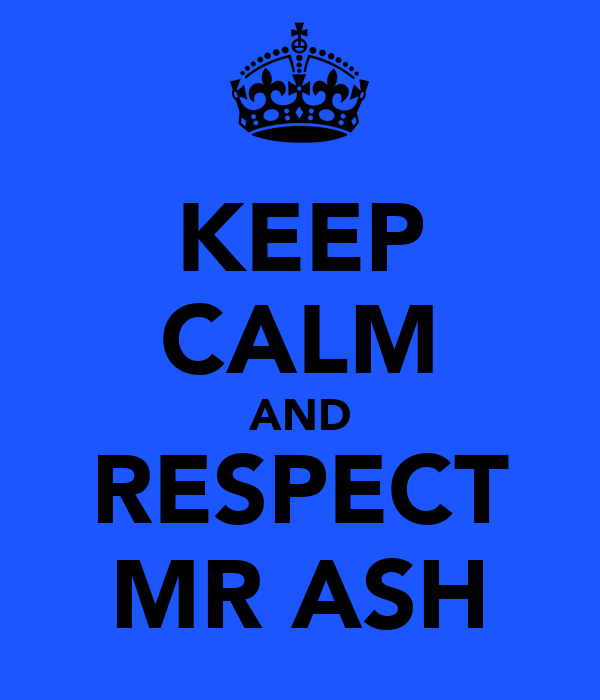 KEEP CALM AND RESPECT MR ASH
