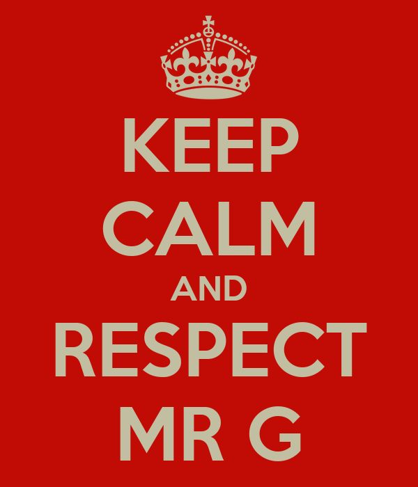KEEP CALM AND RESPECT MR G