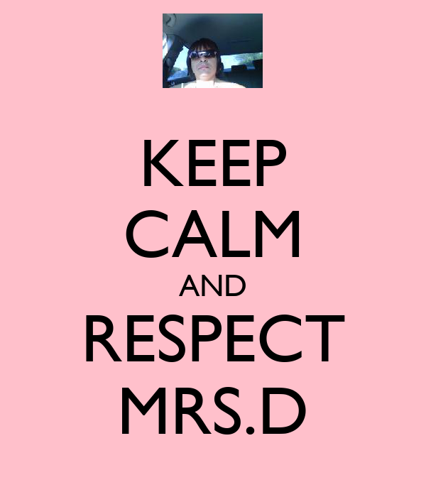 KEEP CALM AND RESPECT MRS.D