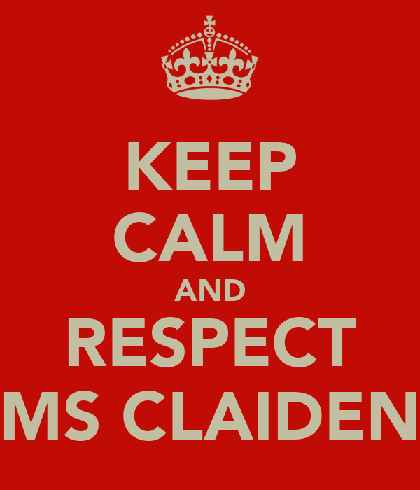 KEEP CALM AND RESPECT MS CLAIDEN
