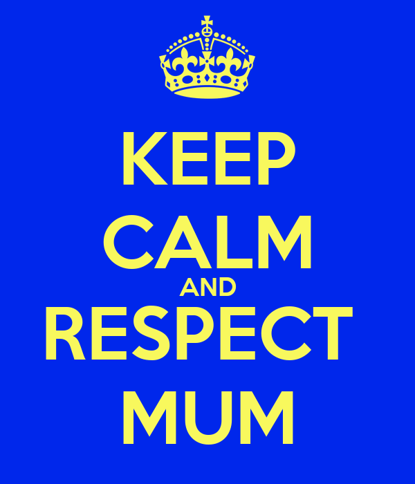KEEP CALM AND RESPECT  MUM