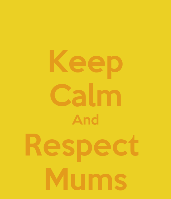 Keep Calm And Respect  Mums