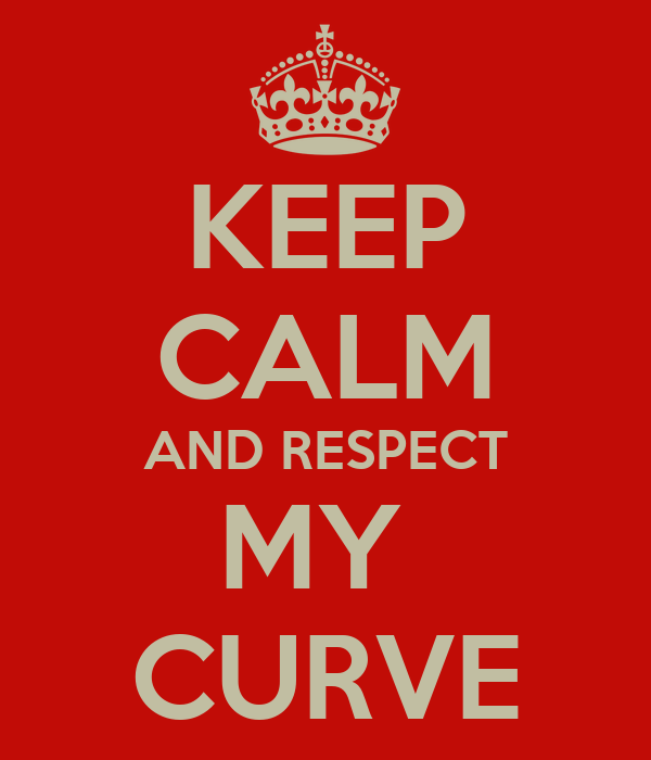 KEEP CALM AND RESPECT MY  CURVE