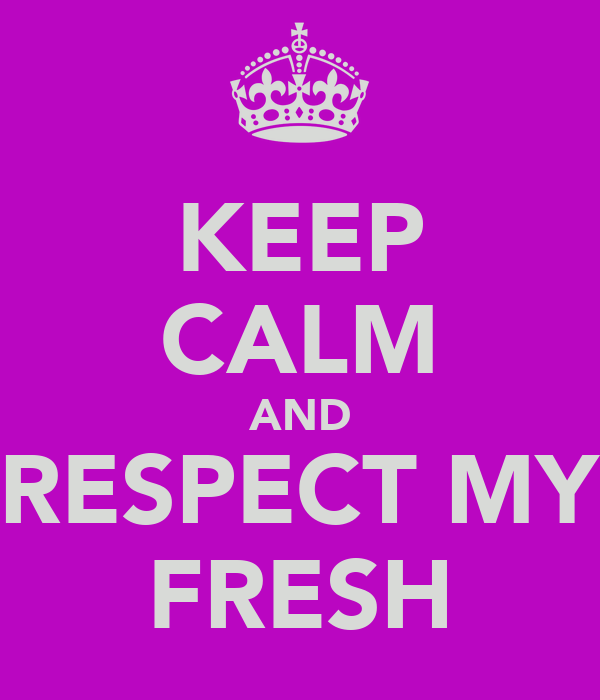 KEEP CALM AND RESPECT MY FRESH