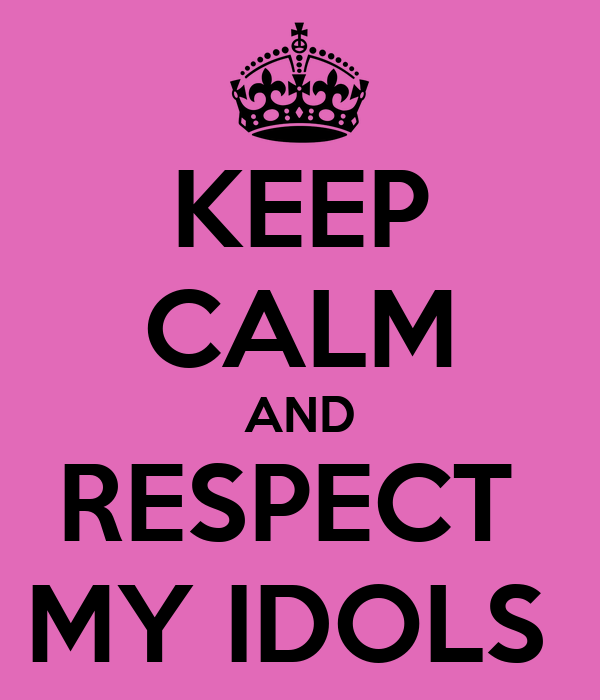 KEEP CALM AND RESPECT  MY IDOLS