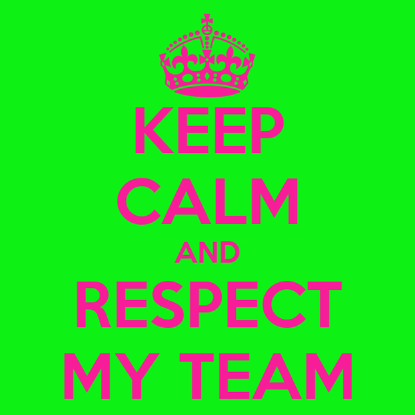 KEEP CALM AND RESPECT MY TEAM