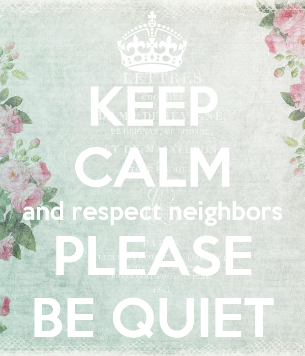 KEEP CALM and respect neighbors PLEASE BE QUIET
