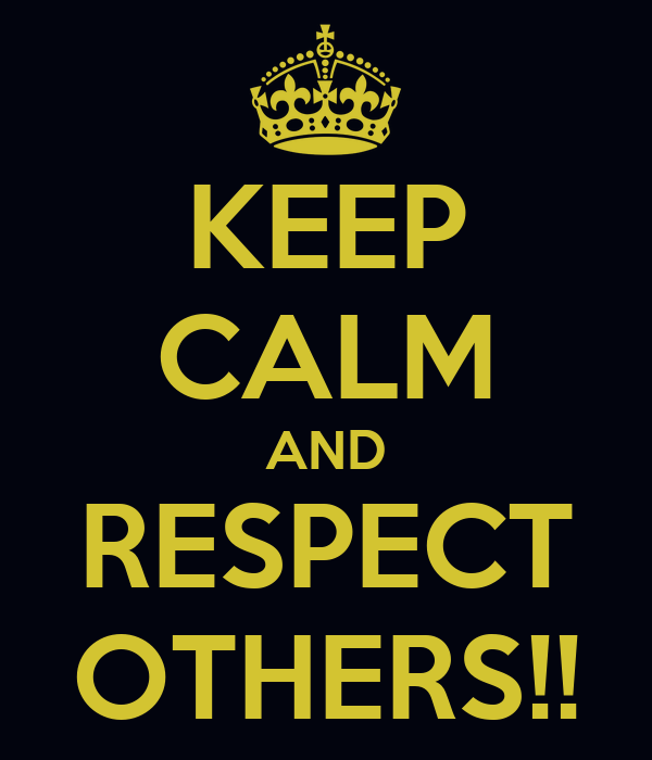 KEEP CALM AND RESPECT OTHERS!!